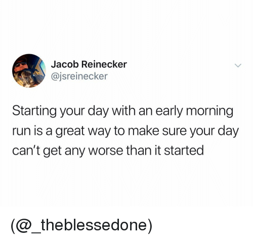 Run, Dank Memes, and Day: Jacob Reinecker  @jsreinecker  Starting your day with an early morning  run is a great way to make sure your day  can't get any worse than it started (@_theblessedone)
