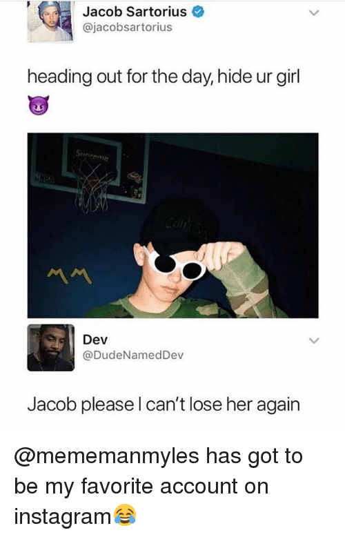 Instagram, Memes, and Girl: Jacob Sartorius  @jacobsartorius  heading out for the day, hide ur girl  Si  Dev  @DudeNamedDev  Jacob please l can't lose her again @mememanmyles has got to be my favorite account on instagram😂