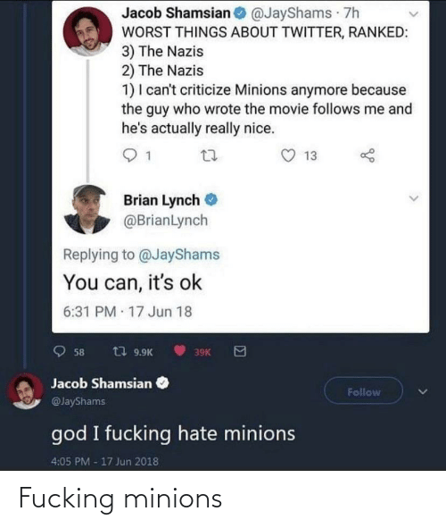 Wrote: Jacob Shamsian @JayShams 7h  WORST THINGS ABOUT TWITTER, RANKED:  3) The Nazis  2) The Nazis  1) I can't criticize Minions anymore because  the guy who wrote the movie follows me and  he's actually really nice.  13  Brian Lynch  @BrianLynch  Replying to @JayShams  You can, it's ok  6:31 PM 17 Jun 18  t7 9.9K  58  39K  Jacob Shamsian  Follow  @JayShams  god I fucking hate minions  4:05 PM -17 Jun 2018 Fucking minions