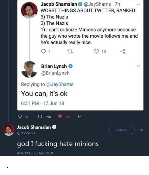 Wrote: Jacob Shamsian O @JayShams · 7h  WORST THINGS ABOUT TWITTER, RANKED:  3) The Nazis  2) The Nazis  1) I can't criticize Minions anymore because  the guy who wrote the movie follows me and  he's actually really nice.  13  Brian Lynch  @BrianLynch  Replying to @JayShams  You can, it's ok  6:31 PM 17 Jun 18  t7 9.9K  58  39K  Jacob Shamsian  Follow  @JayShams  god I fucking hate minions  4:05 PM - 17 Jun 2018 .