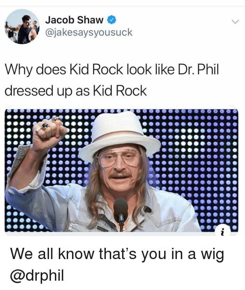 Dank Memes, Kid Rock, and Dr Phil: Jacob Shaw  @jakesaysyousuck  Why does Kid Rock look like Dr. Phil  dressed up as Kid Rock We all know that's you in a wig @drphil