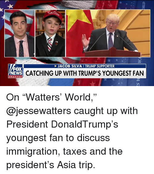 "Memes, News, and Taxes: JACOB SILVA I TRUMP SUPPORTER  FOX  NEWS  CATCHING UP WITH TRUMP'S YOUNGEST FAN  channel On ""Watters' World,"" @jessewatters caught up with President DonaldTrump's youngest fan to discuss immigration, taxes and the president's Asia trip."