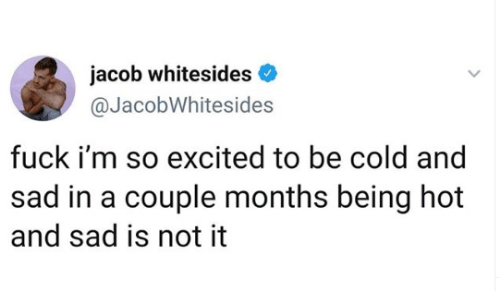 jacob: jacob whitesides  @JacobWhitesides  fuck i'm so excited to be cold and  sad in a couple months being hot  and sad is not it