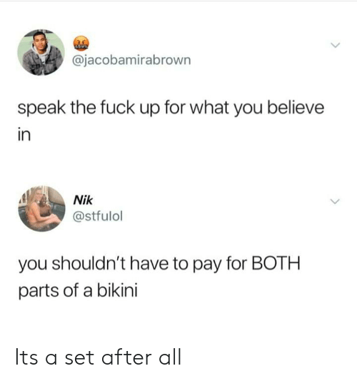 Dank, Bikini, and Fuck: @jacobamirabrown  speak the fuck up for what you believe  in  Nik  @stfulol  you shouldn't have to pay for BOTH  parts of a bikini Its a set after all