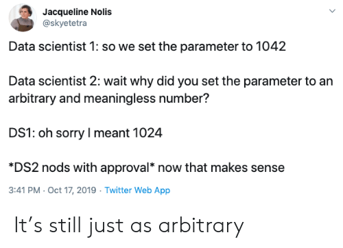 Nods: Jacqueline Nolis  @skyetetra  Data scientist 1: so we set the parameter to 1042  Data scientist 2: wait why did you set the parameter to an  arbitrary and meaningless number?  DS1: oh sorry I meant 1024  *DS2 nods with approval* now that makes sense  3:41 PM Oct 17, 2019 Twitter Web App It's still just as arbitrary