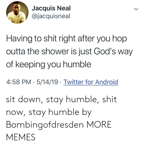 Dank, Memes, and Shit: Jacquis Neal  @jacquisneal  Having to shit right after you hop  outta the shower is just God's way  of keeping you humble  4:58 PM- 5/14/19 Twitter for Androig sit down, stay humble, shit now, stay humble by Bombingofdresden MORE MEMES