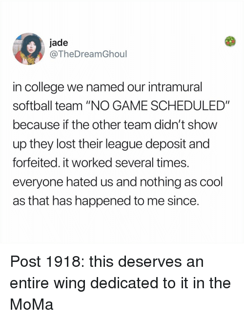 "College, Memes, and Lost: jade  @TheDreamGhoul  in college we named our intramural  softball team ""NO GAME SCHEDULED""  because if the other team didn't show  up they lost their league deposit and  forfeited. it worked several times  everyone hated us and nothing as cool  as that has happened to me since Post 1918: this deserves an entire wing dedicated to it in the MoMa"