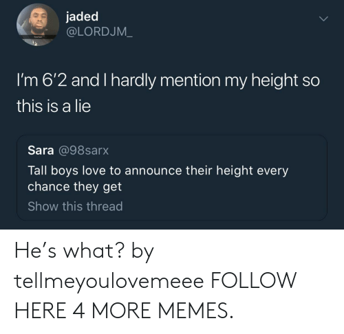 Dank, Love, and Memes: jaded  @LORDJM_  Tired ta  I'm 6'2 and I hardly mention my height so  this is a lie  Sara @98sarx  Tall boys love to announce their height every  chance they get  Show this thread He's what? by tellmeyoulovemeee FOLLOW HERE 4 MORE MEMES.