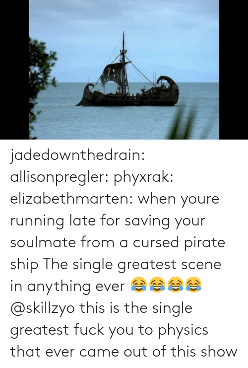 Fuck You, Tumblr, and Blog: jadedownthedrain:  allisonpregler:  phyxrak:  elizabethmarten:  when youre running late for saving your soulmate from a cursed pirate ship  The single greatest scene in anything ever 😂😂😂😂 @skillzyo  this is the single greatest fuck you to physics that ever came out of this show