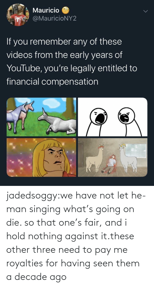 We Have: jadedsoggy:we have not let he-man singing what's going on die. so that one's fair, and i hold nothing against it.these other three need to pay me royalties for having seen them a decade ago