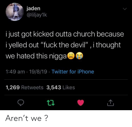 "Church, Iphone, and Twitter: jaden  @liljay1k  i just got kicked outta church because  i yelled out ""fuck the devil"" , i thought  we hated this nigga  1:49 am 19/8/19 Twitter for iPhone  1,269 Retweets 3,543 Likes  t Aren't we ?"