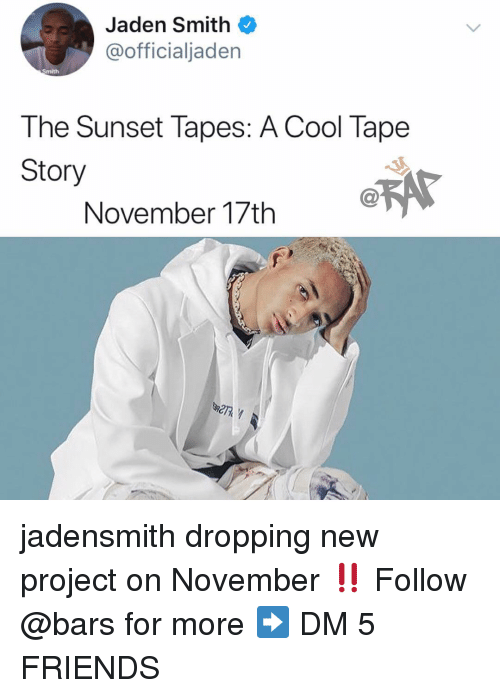 Jaden: Jaden Smith  @officialjaden  Smith  The Sunset Tapes: A Cool Tape  Story  November 17th A jadensmith dropping new project on November ‼️ Follow @bars for more ➡️ DM 5 FRIENDS