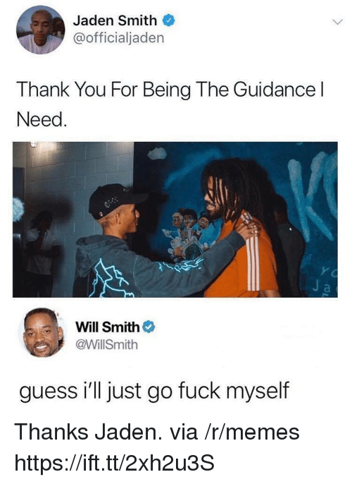 Jaden Smith, Memes, and Will Smith: Jaden Smith  @officialjaden  Thank You For Being The Guidance l  Need  Will Smith  @WillSmith  guess i'll just go fuck myself Thanks Jaden. via /r/memes https://ift.tt/2xh2u3S