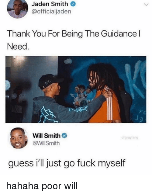 Jaden: Jaden Smith  @officialjaden  Thank You For Being The Guidance l  Need  Will Smith  @WillSmith  drgraylang  guess i'll just go fuck myself hahaha poor will