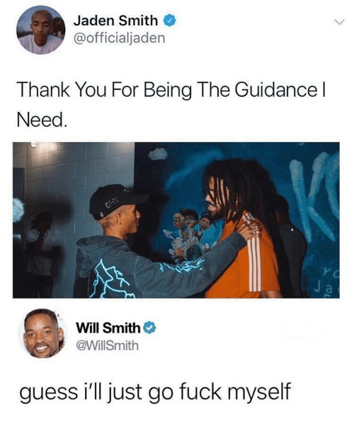 Jaden: Jaden Smith  @officialjaden  Thank You For Being The Guidance l  Need  Will Smith  @WillSmith  guess i'll just go fuck myself