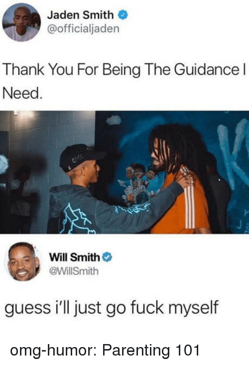 Jaden Smith, Omg, and Tumblr: Jaden Smith  @officialjaden  Thank You For Being The Guidance l  Need  Will Smith  @WillSmith  guess i'll just go fuck myself omg-humor:  Parenting 101