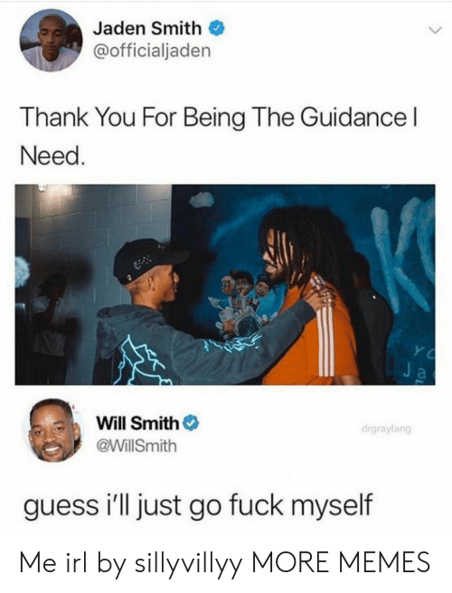 Jaden: Jaden Smith  @officialjaden  Thank You For Being The Guidance l  Need  Will Smith  @WillSmith  drgrayfang  guess i'll just go fuck myself Me irl by sillyvillyy MORE MEMES