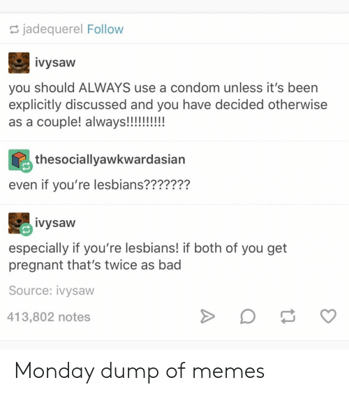Bad, Condom, and Lesbians: jadequerel Follow  ivysaw  you should ALWAYS use a condom unless it's been  explicitly discussed and you have decided otherwise  as a couple! always!!!!!!!!  thesociallyawkwardasian  even if you're lesbians???????  ivysaw  especially if you're lesbians! if both of you get  pregnant that's twice as bad  Source: ivysaw  413,802 notes Monday dump of memes