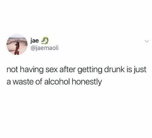 Drunk, Sex, and Alcohol: jae  @jaemaoli  not having sex after getting drunk is just  a waste of alcohol honestly