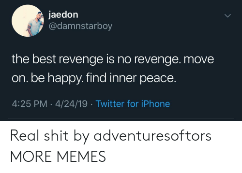 Dank, Iphone, and Memes: jaedon  @damnstarboy  the best revenge is no revenge. move  on. be happy. find inner peace.  4:25 PM 4/24/19 Twitter for iPhone Real shit by adventuresoftors MORE MEMES