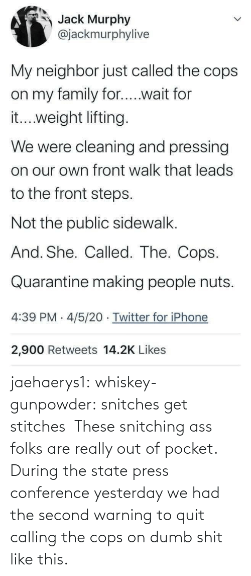 Dumb: jaehaerys1: whiskey-gunpowder:  snitches get stitches       These snitching ass folks are really out of pocket. During the state press conference yesterday we had the second warning to quit calling the cops on dumb shit like this.