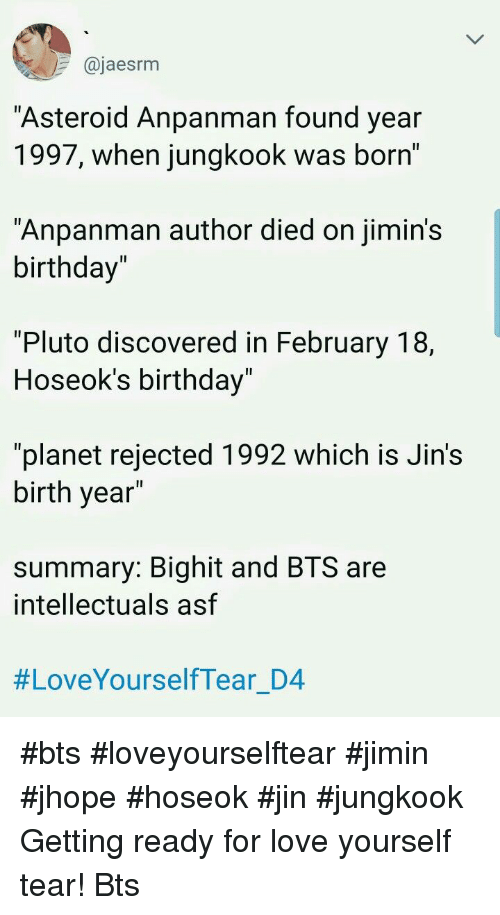 "Jhope: @jaesrm  Asteroid Anpanman found year  1997, when jungkook was born'  ""Anpanman author died on jimin's  birthday""  1l  ""Pluto discovered in February 18,  Hoseok's birthday  Il  ""planet rejected 1992 which is Jin's  birth year  summary: Bighit and BTS are  intellectuals asf  #LoveYourselfTear D4 #bts #loveyourselftear #jimin #jhope #hoseok #jin #jungkook Getting ready for love yourself tear! Bts"