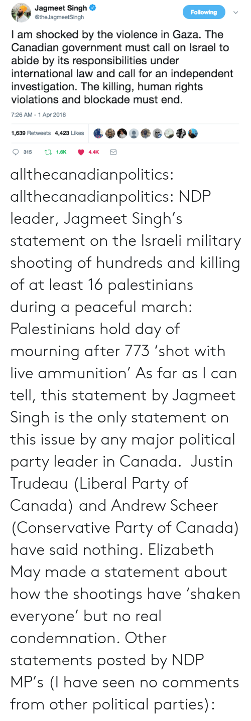Trudeau: Jagmeet Singh  @theJagmeetSingh  Following  I am shocked by the violence in Gaza. The  Canadian government must call on lsrael to  abide by its responsibilities under  international law and call for an independent  investigation. The killing, human rights  violations and blockade must end  7:26 AM-1 Apr 2018  1,639 Retweets 4423 Likes eg allthecanadianpolitics: allthecanadianpolitics:  NDP leader, Jagmeet Singh's statement on the Israeli military shooting of hundreds and killing of at least 16 palestinians during a peaceful march: Palestinians hold day of mourning after 773 'shot with live ammunition' As far as I can tell, this statement by Jagmeet Singh is the only statement on this issue by any major political party leader in Canada.  Justin Trudeau (Liberal Party of Canada) and Andrew Scheer (Conservative Party of Canada) have said nothing. Elizabeth May made a statement about how the shootings have 'shaken everyone' but no real condemnation.  Other statements posted by NDP MP's (I have seen no comments from other political parties):