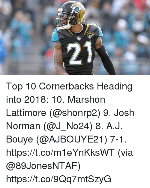 Josh Norman, Memes, and 🤖: JAGS  21 Top 10 Cornerbacks Heading into 2018:  10. Marshon Lattimore (@shonrp2) 9. Josh Norman (@J_No24) 8. A.J. Bouye (@AJBOUYE21) 7-1. https://t.co/m1eYnKksWT (via @89JonesNTAF) https://t.co/9Qq7mtSzyG