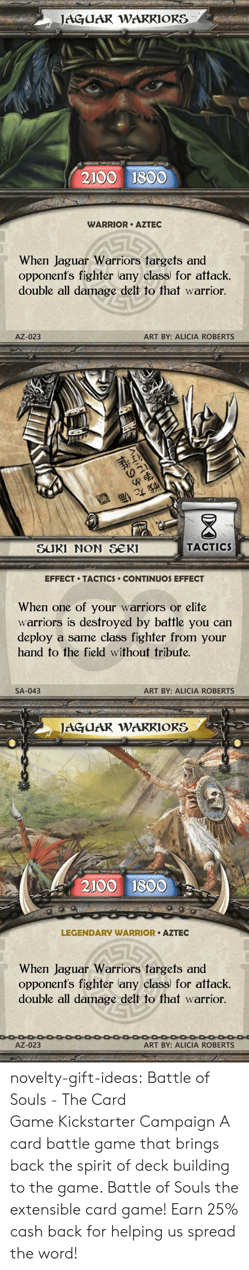 roberts: JAGUAR WARRIORS  2100 1800  WARRIOR AZTEC  When Jaguar Warriors targets and  opponenfs fighter lany class for attack.  double all damage delt to that warrior.  AZ-023  ART BY: ALICIA ROBERTS   退  SUKI NON Se  TACTIC  EFFECT TACTICS CONTINUOS EFFECT  When one of your warriors or elite  warriors is destroyed by battle you can  deploy a same class fighfer from your  hand to the field without tribute.  SA-043  ART BY: ALICIA ROBERTS   JAGUAR WAKRIORS  2100 1800  LEGENDARY WARRIOR AZTEC  When Jaguar Warriors fargets and  opponenfs fighter lany class) for attack.  double all damage delt to that warrior  AZ-023  ART BY: ALICIA ROBERTS novelty-gift-ideas: Battle of Souls - The Card GameKickstarter Campaign A card battle game that brings back the spirit of deck building to the game. Battle of Souls the extensible card game!   Earn 25% cash back for helping us spread the word!