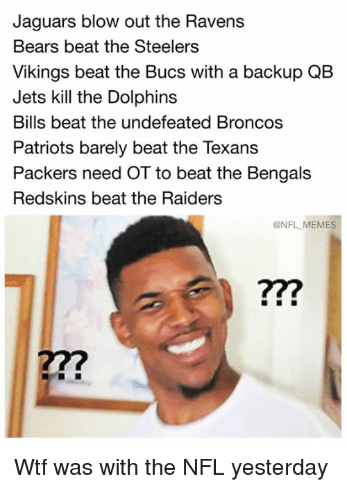 Memes, Nfl, and Patriotic: Jaguars blow out the Ravens  Bears beat the Steelers  Vikings beat the Bucs with a backup QB  Jets kill the Dolphins  Bills beat the undefeated Broncos  Patriots barely beat the Texans  Packers need OT to beat the Bengals  Redskins beat the Raiders  @NFL MEMES  77? Wtf was with the NFL yesterday