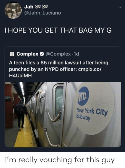 York City: Jah  @Jahh_Luciano  THOPE YOU GET THAT BAG MY G  Complex @Complex 1d  A teen files a $5 million lawsuit after being  punched by an NYPD officer: cmplx.co/  H4UaiMH  MTA  New York City  Subway i'm really vouching for this guy