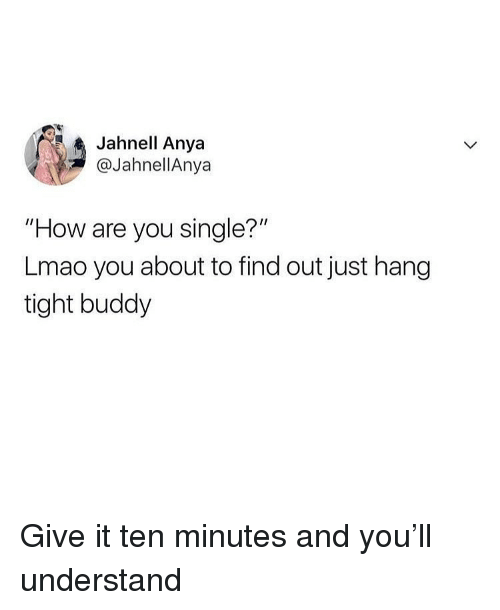 """Are You Single: Jahnell Anya  @JahnellAnya  """"How are you single?'""""  Lmao you about to find out just hang  tight buddy Give it ten minutes and you'll understand"""