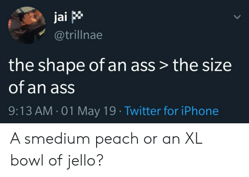 Ass, Iphone, and Twitter: jai p  @trillnae  the shape of an ass > the size  of an ass  9:13 AM 01 May 19 Twitter for iPhone A smedium peach or an XL bowl of jello?