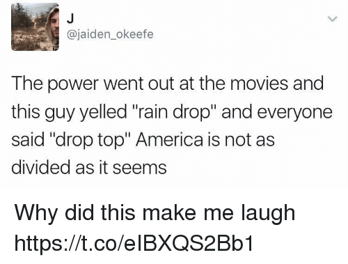 "America, Movies, and Power: @jaiden_okeefe  The power went out at the movies and  this guy yelled ""rain drop"" and everyone  said ""drop top"" America is not as  divided as it seems Why did this make me laugh https://t.co/eIBXQS2Bb1"