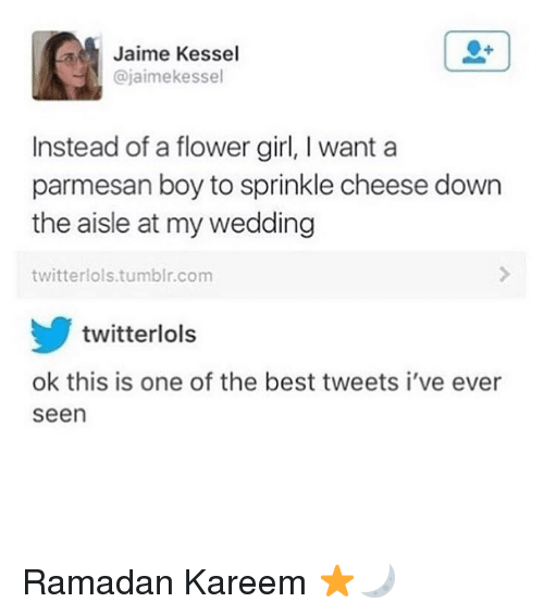 Tumblr, Best, and Flower: Jaime Kessel  @jaimekessel  Instead of a flower girl, I want a  parmesan boy to sprinkle cheese down  the aisle at my wedding  twitterlols.tumblr.com  twitterlols  ok this is one of the best tweets i've ever  seen Ramadan Kareem ⭐️🌙