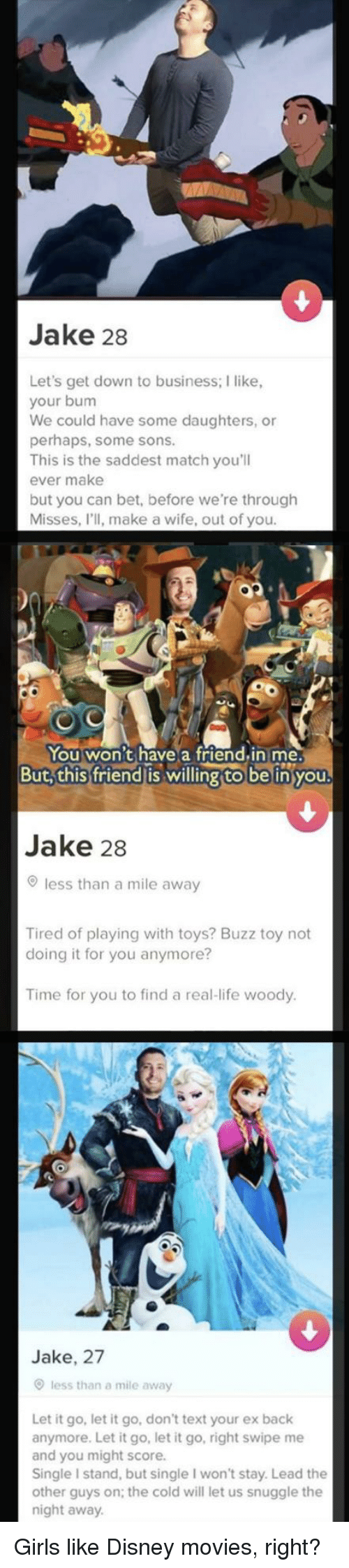 Disney Movies: Jake 28  Let's get down to business; I like,  your bum  We could have some daughters, or  perhaps, some sons  his is the saddest match you'll  ever make  but you can bet, before we're through  Misses, l'll, make a wife, out of you  You won't have a friend.in me.  But,this friend is willing to be inyou  Jake 28  less than a mile away  Tired of playing with toys? Buzz toy not  doing it for you anymore?  Time for you to find a real-life woody  Jake, 27  less than a mile away  Let it go, let it go, don't text your ex back  anymore. Let it go, let it go, right swipe me  and you might score.  Single I stand, but single I won't stay. Lead the  other guys on; the cold will let us snuggle the  night away Girls like Disney movies, right?