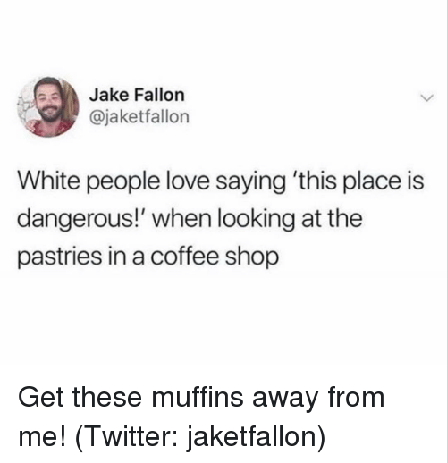 Love, Twitter, and White People: Jake Fallon  @jaketfallon  White people love saying 'this place is  dangerous!' when looking at the  pastries in a coffee shop Get these muffins away from me! (Twitter: jaketfallon)