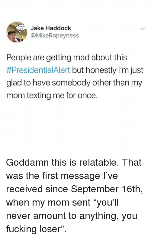 "Mom Texting: Jake Haddock  @MikeRopeyness  PNEKY  People are getting mad about this  #PresidentialAlert but honestly I'm just  glad to have somebody other than my  mom texting me for once. Goddamn this is relatable. That was the first message I've received since September 16th, when my mom sent ""you'll never amount to anything, you fucking loser""."