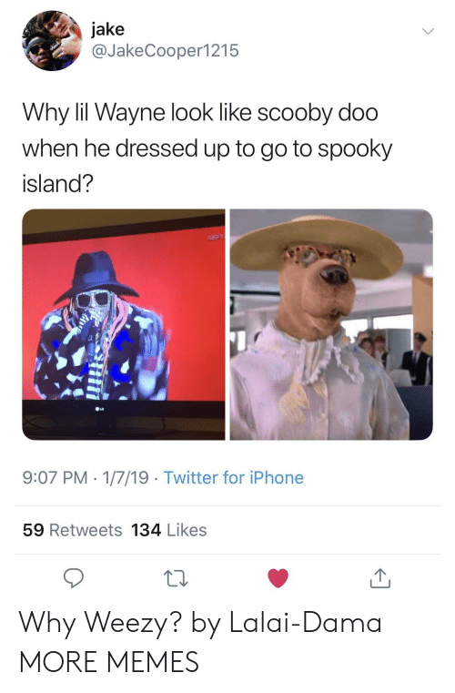 Weezy: jake  @JakeCooper1215  Why lil Wayne look like scooby doo  when he dressed up to go to spooky  island?  9:07 PM 1/7/19 Twitter for iPhone  59 Retweets 134 Likes Why Weezy? by Lalai-Dama MORE MEMES