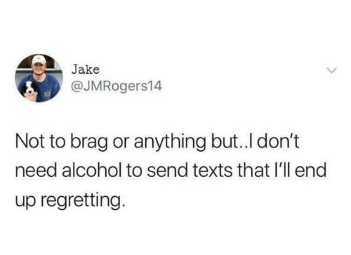 Dank, Alcohol, and Texts: Jake  @JMRogers14  Not to brag or anything but..I don't  need alcohol to send texts that I'll end  up regretting.