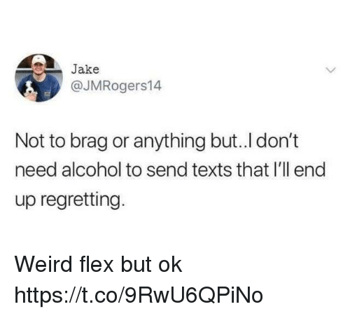 Flexing, Funny, and Weird: Jake  @JMRogers14  Not to brag or anything but..I don't  need alcohol to send texts that I'll end  up regretting. Weird flex but ok https://t.co/9RwU6QPiNo