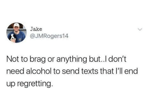 Funny, Tumblr, and Alcohol: Jake  @JMRogers14  Not to brag or anything but..I don't  need alcohol to send texts that I'll end  up regretting.