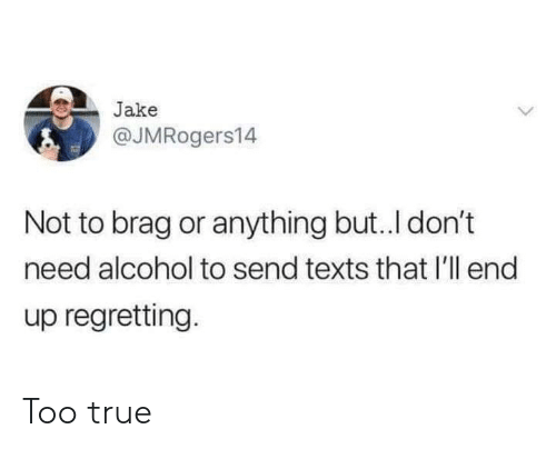 True, Alcohol, and Texts: Jake  @JMRogers14  Not to brag or anything but..I don't  need alcohol to send texts that I'll end  up regretting. Too true