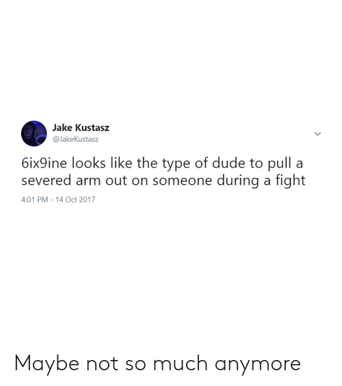 Dude, Fight, and Arm: Jake Kustasz  @JakeKustasz  6ix9ine looks like the type of dude to pull a  severed arm out on someone during a fight  4:01 PM-14 Oct 2017 Maybe not so much anymore