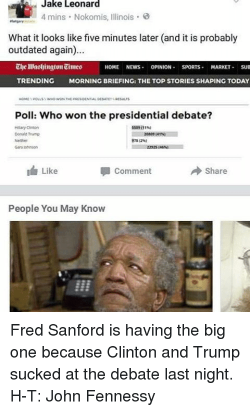 debate-last-night: Jake Leonard  4 mins. Nokomis, lllinois.  What it looks like five minutes later (and it is probably  outdated again)...  HOME NEWS  OPINION  SPORTS  MARKET  SUB  TRENDING MORNING BRIEFING: THE TOP STORIES SHAPING TODAY  Poll: Who won the presidential debate?  Donald Tramp  I Like  Share  Comment  People You May Know Fred Sanford is having the big one because Clinton and Trump sucked at the debate last night. H-T: John Fennessy