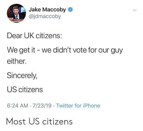 citizens: Jake Maccoby  @jdmaccoby  NEWS  OBY  Dear UK citizens:  We get it we didn't vote for our guy  either.  Sincerely,  US citizens  6:24 AM 7/23/19 Twitter for iPhone Most US citizens