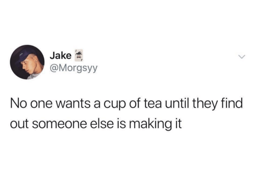 Tea, One, and They: Jake  @Morgsyy  No one wants a cup of tea until they find  out someone else is making it