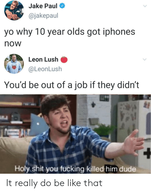 Be Like, Dude, and Fucking: Jake Paul  @jakepaul  yo why 10 year olds got iphones  now  Leon Lush  @LeonLush  You'd be out of a job if they didn't  Holy shit you fucking killed him dude It really do be like that