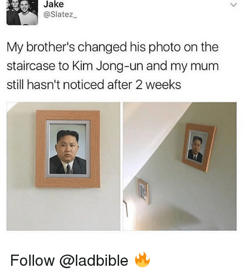 Kim Jong-Un, Memes, and 🤖: Jake  @Slatez  My brother's changed his photo on the  staircase to Kim Jong-un and my mum  still hasn't noticed after 2 weeks Follow @ladbible 🔥