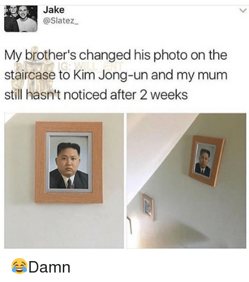 Kim Jong-Un, Memes, and 🤖: Jake  @Slatez  My brother's changed his photo on the  staircase to Kim Jong-un and my mum  still hasn't noticed after 2 weeks 😂Damn
